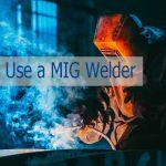 How to Use a MIG Welder | A Beginner-Friendly Guide