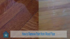 How to Remove Paint from Wood Floor Without Damaging Finish | The Ultimate Guide